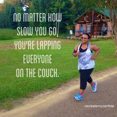 My motto when I run my 14min per mile pace lolllllllll