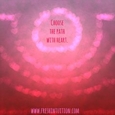 Choose the path with heart. Choose the path with your heart! www.freshintuition.com