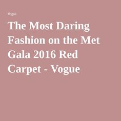News&TRENDS 8.5.2016.... The Most Daring Fashion on the Met Gala 2016 Red Carpet - Vogue