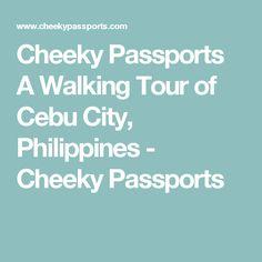 Cheeky Passports A Walking Tour of Cebu City, Philippines - Cheeky Passports
