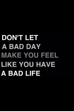 Its only a bad day. Nothing that will last forever. Its one day out of your whole life. Ignore this bad day and think of all the good days that are coming.