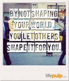 By not shaping yours world you let others shape it for you. -Roman Price
