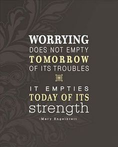 Worrying does not empty tomorrow of its troubles. It empties today of its strength.    - Mary Engelbreit