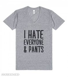 I Hate Everyone... & Pants  Printed on American Apparel Unisex V-Neck Tee