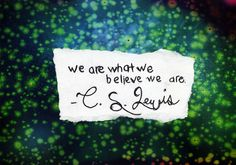 """we are what we believe we are. ""  C.S. Lewis"