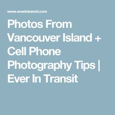 Photos From Vancouver Island + Cell Phone Photography Tips | Ever In Transit