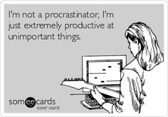 I'm not a procrastinator, I'm just extremely productive at unimportant things.