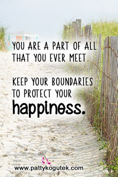 Keep your boundaries to protect your HAPPINESS. http://pattykogutek.com/inspirational-insights/