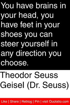 Seuss) - You have brains in your head, you have feet in your shoes you can steer yourself in any direction you choose. Foot Quotes, Theodor Seuss Geisel, Choices Quotes, You Choose, Inspiring Quotes, Quotations, Juice, Self, Mindfulness
