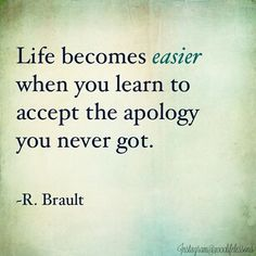 Life becomes easier when you learn to accept the apology you never got. Brault life quotes quotes quote inspirational life lessons life sayings life comments Now Quotes, Life Quotes Love, Great Quotes, Quotes To Live By, Motivational Quotes, Inspirational Quotes, Life Sayings, Bad Breakup Quotes, Forgive And Forget Quotes