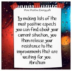 """By making lists of the most positive aspects you can find about your current situation, you then release your resistance to the improvements that are waiting for you."" -Abraham Hicks"