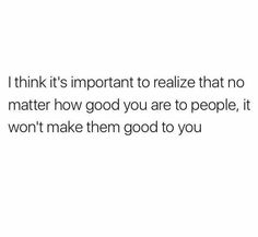 No matter how good you are to people, it won't make them good to you.