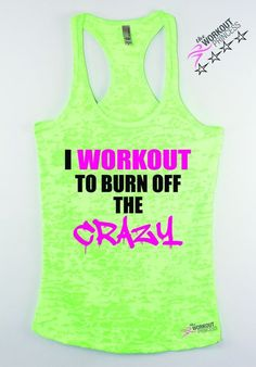 I workout to burn off the crazy. Women's exercise tank top. Print Color will be black and pink . If you choose a dark color tank tank we'll change the print to white and pink . For Color request pleas