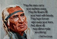 """*""""May the stars carry your sadness away, May the flowers fill your heart with beauty, May hope forever wipe away your tears, And, above all, may silence make you strong."""" ~Chief Dan George"""