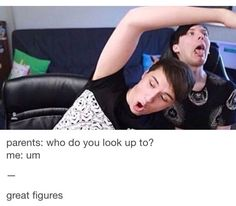 My parents don't exactly approve of dan and Phil but they know I watch them so whatever