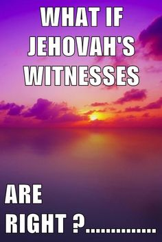 WHAT IF JEHOVAH'S WITNESSES ARE RIGHT ?..............