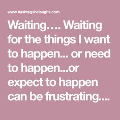 Waiting….  Waiting for the things I want to happen... or need to happen...or expect to happen can be frustrating.  Imagine you are in a doctor's office waiting for your appointment. You scheduled it for 10 AM. You confirmed with the endless text reminders, phone reminders and emails. &n