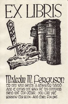 "bookplate for Malcolm M. Ferguson .. depics dagger through hand outstretched to take books off shelf, with threat concerning borrowing books ... Ferguson (1920-2011) was a bookseller in Concord, MA, bookplate was designed by a German POW after WWII and was based upon ""two or more Weird Tales - one being William Fryer Harvey's The Beast With Five Fingers plus anotherby my late friend, August Derleth"""