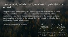 13A-11-261(b) Code of #Alabama - Harassment, interference, or abuse of police/rescue animal  Any person who intentionally and knowingly causes or attempts to cause physical harm to a police animal or search and rescue animal which results in no long-term damage or disfigurement of the animal and any temporary loss of service of the animal does not exceed 30 calendar days, is guilty of a Class A misdemeanor.  #Criminal Defense #Lawyer #AL #KLF