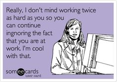 Really, I don't mind working twice as hard as you so you can continue ingnoring the fact that you are at work. I'm cool with that.