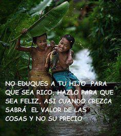 """""""No eduques a tu hijo para que sea rico, hazlo para que sea feliz, así cuando crezca sabrá el valor de las cosas y no su precio"""". #Citas #Frases @Candidman"""