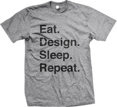 """Eat. Design. Sleep. Repeat.© (EDSR)"" tee.   ""Eat. Design. Sleep. Repeat.©"" acts as a representation of life as a designer."