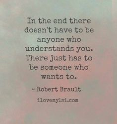 In the end there doesn't have to be anyone who understands you. There just has to be someone who wants to.