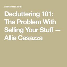 Decluttering 101: The Problem With Selling Your Stuff — Allie Casazza