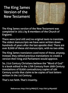 The King James version of the New Testament as completed in 1611 by 8 members of the Church of England. There were (and still are) no original texts to translate. The oldest manuscripts we have were written down hundreds of years after the last. Anti Religion, King James Bible, New Testament, In This World, Decir No, Texts, Wisdom, Writing, This Or That Questions