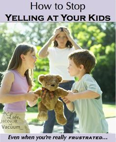 How to Stop Yelling at Your Kids--Even When You're Really Frsutrated