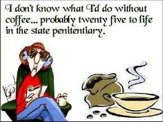 I don't know what I'd do without coffee... Probably twenty five to life in the state penitentiary... for real...lol