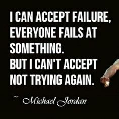 I can accept failure, everyone fails at something. But i can't accept not trying again. -michael jordan