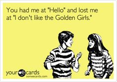 You had me at 'Hello' and lost me at 'I don't like the Golden Girls.' Who doesn't like Golden Girls?! I mean c'mon