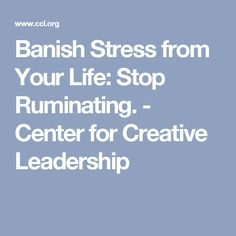 Banish Stress from Your Life: Stop Ruminating. - Center for Creative Leadership
