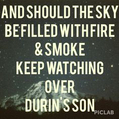 I See Fire  Ed Sheeran  And should the sky  be filled with fire  & smoke Keep watching over Durin's son