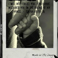 I will not forget you, for I have inscribed you on the palm of My hands. Isaiah 49:15-16