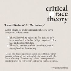 """""""Color-blindness"""" & """"Meritocracy"""" Color-blindness and meritocratic rhetoric serve two primary functions: 1. They allow white people to feel consciously irresponsible for the hardships people of color face and encounter daily 2. They also maintain white people's power & strongholds within society. """"Color-blindness: legitimizes racism's need for an 'other' in order to flourish and maintain its influence within the fabric of society..."""
