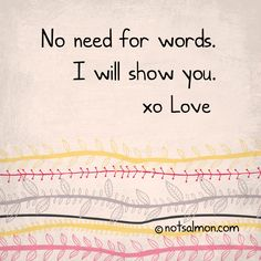 No need for words. I will show you. xo Love ( @notsalmon - click #quote for tools to find and maintain #happy #love )