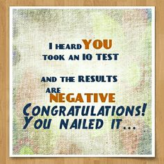 I heard you took an IQ test and the results are negative.Congratulations!  You nailed it. #Sarcasm #Quotes for #dp
