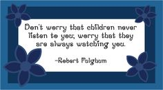 """Don't worry that children never listen to you; worry that they are always watching you."" - Robert Fulghum.  Can also access other FREE printable parenting quotes about time, fun, love, home & example thru Homemade-Preschool."
