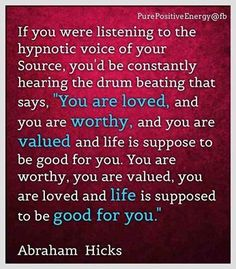 "Abraham-Hicks: ""If you were listening to the hypnotic voice of your Source, you'd be constantly hearing the drum beating that says,'You are loved, and you are worthy, and you are valued and life is suppose to be good for you. You are worthy, you are valued, you are loved and life is upposed to be good for you.'"""