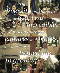 """The diversity you have to adapt is incredible.  I've seen all these cultures and places, and it has helped me to grow up."""