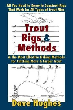 Trout Rigs & Methods: What You Need to Know to Construct Rigs that Work for All Types of Trout Flies & the Most E...