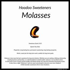 One of the oldest, stablest, and most traditional sweetness, molasses is wonderful for any long term sweetening work. It moves very slow so it's best to use it for the end goal of a situation and let faster sweeteners get things off the ground. Hoodoo Spells, Magick Spells, Witchcraft, Voodoo Hoodoo, Under Your Spell, Eclectic Witch, Herbal Magic, Practical Magic, Love Spells