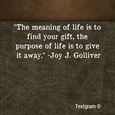 """""""The meaning of life is to find your gift; the purpose of life is to give it away."""""""
