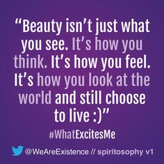 Beauty isn't just what you see. It's how you think. It's how you feel. It's how you look at the world and still choose to live :)