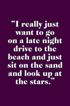 I really just want to go on a late night drive to the beach and just sit on the sand and look up at the stars Great Quotes, Quotes To Live By, Me Quotes, Inspirational Quotes, Memo Boards, I Love The Beach, My Love, Late Night Drives, Night Driving