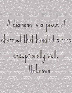 """A diamond is a piece of charcoal that …"" ~ anon"