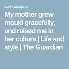 My mother grew mould gracefully, and raised me in her culture | Life and style | The Guardian