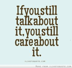 If you still talk about it, you still care about it. #quotes #quote